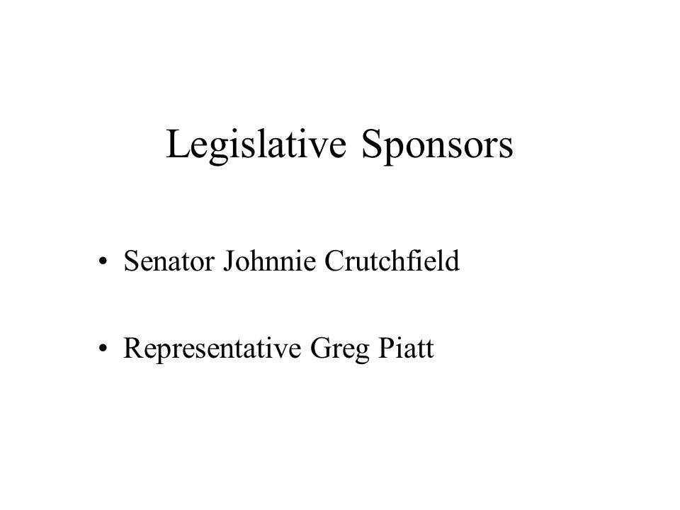 Legislative Sponsors Senator Johnnie Crutchfield Representative Greg Piatt