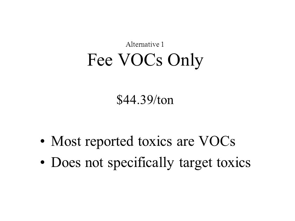 Alternative 1 Fee VOCs Only $44.39/ton Most reported toxics are VOCs Does not specifically target toxics