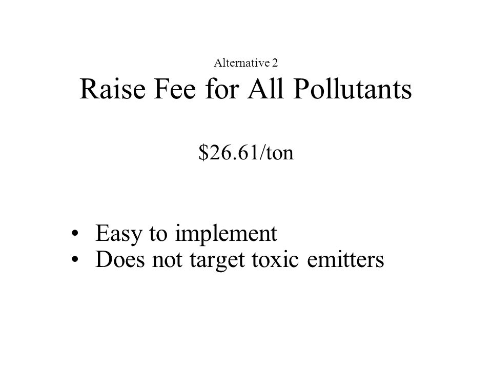 Alternative 2 Raise Fee for All Pollutants $26.61/ton Easy to implement Does not target toxic emitters