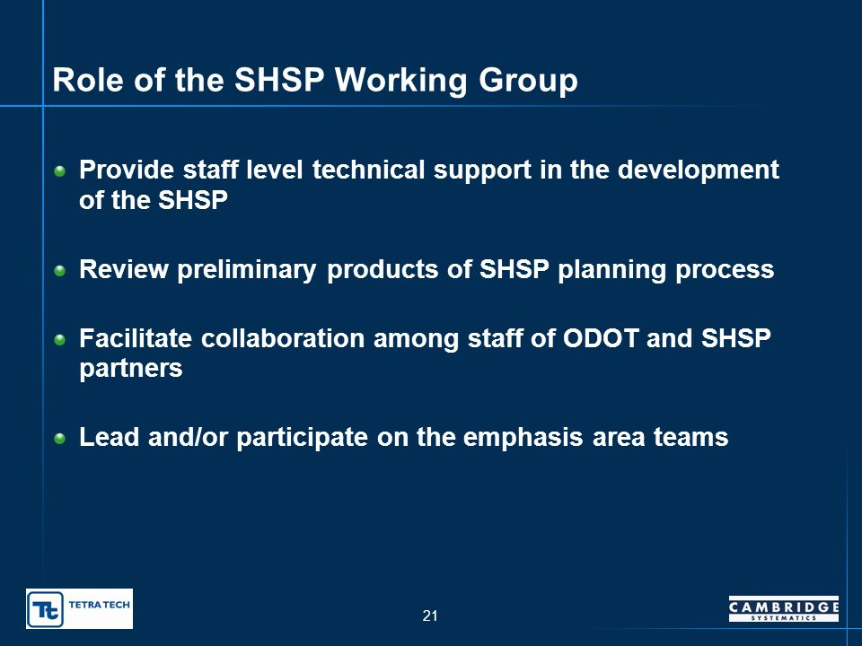 20 Role of the SHSP Leadership Group Provide overall direction for the Oklahoma SHSP Maintain consistency between SHSP and policies of ODOT and other partner agencies Establish high level support for SHSP Review and approve SHSP vision, goals, and action plans Support implementation of SHSP action plans and sustain implementation efforts