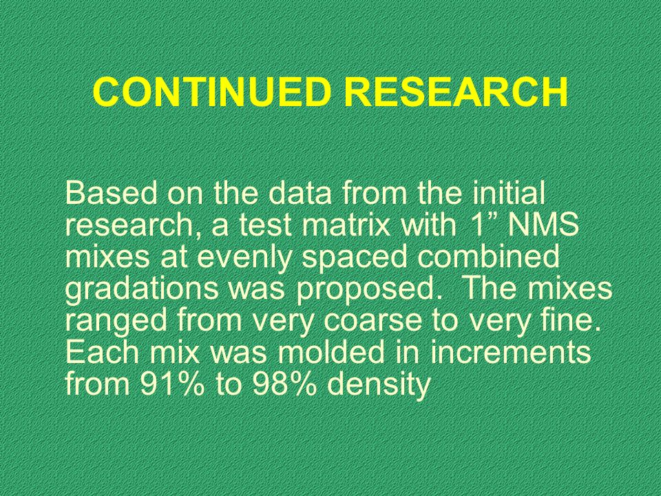 CONTINUED RESEARCH Based on the data from the initial research, a test matrix with 1 NMS mixes at evenly spaced combined gradations was proposed.