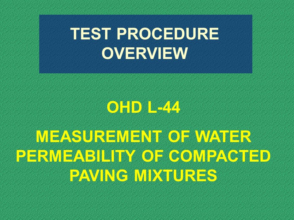 TEST PROCEDURE OVERVIEW OHD L-44 MEASUREMENT OF WATER PERMEABILITY OF COMPACTED PAVING MIXTURES