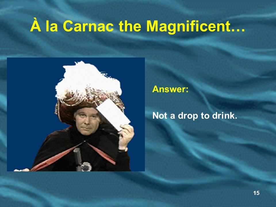 15 À la Carnac the Magnificent… Answer: Not a drop to drink.