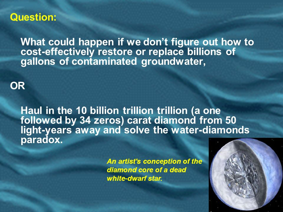 16 Question: What could happen if we dont figure out how to cost-effectively restore or replace billions of gallons of contaminated groundwater, OR Haul in the 10 billion trillion trillion (a one followed by 34 zeros) carat diamond from 50 light-years away and solve the water-diamonds paradox.