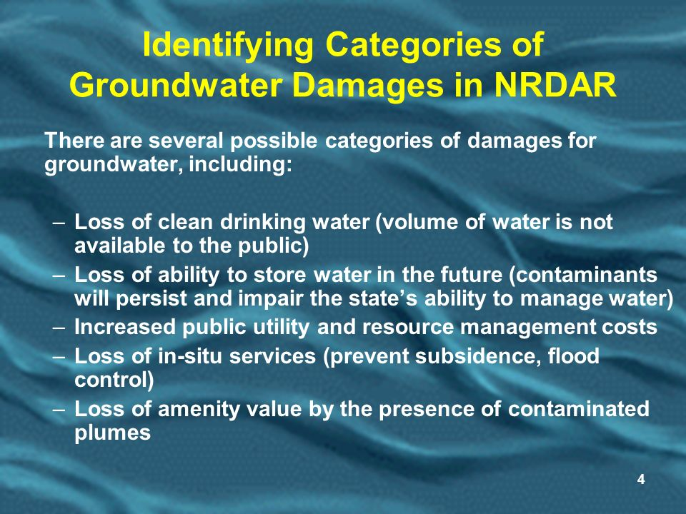 4 Identifying Categories of Groundwater Damages in NRDAR There are several possible categories of damages for groundwater, including: –Loss of clean drinking water (volume of water is not available to the public) –Loss of ability to store water in the future (contaminants will persist and impair the states ability to manage water) –Increased public utility and resource management costs –Loss of in-situ services (prevent subsidence, flood control) –Loss of amenity value by the presence of contaminated plumes