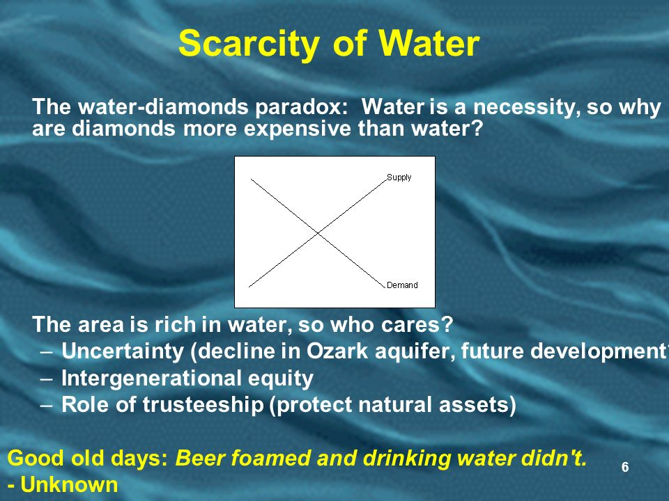 6 Scarcity of Water The water-diamonds paradox: Water is a necessity, so why are diamonds more expensive than water.
