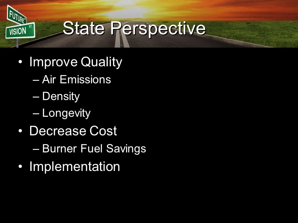 State Perspective Improve Quality –Air Emissions –Density –Longevity Decrease Cost –Burner Fuel Savings Implementation
