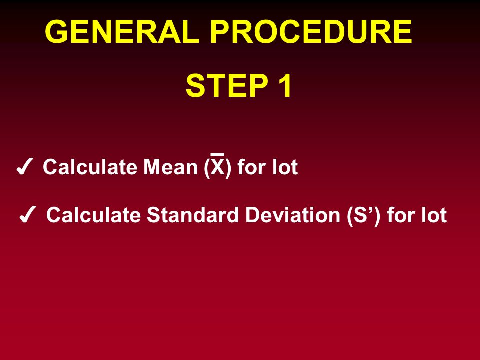 GENERAL PROCEDURE STEP 1 Calculate Mean (X) for lot Calculate Standard Deviation (S) for lot