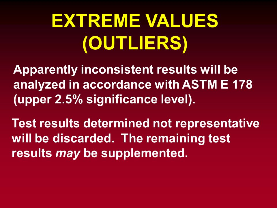 EXTREME VALUES (OUTLIERS) Apparently inconsistent results will be analyzed in accordance with ASTM E 178 (upper 2.5% significance level). Test results