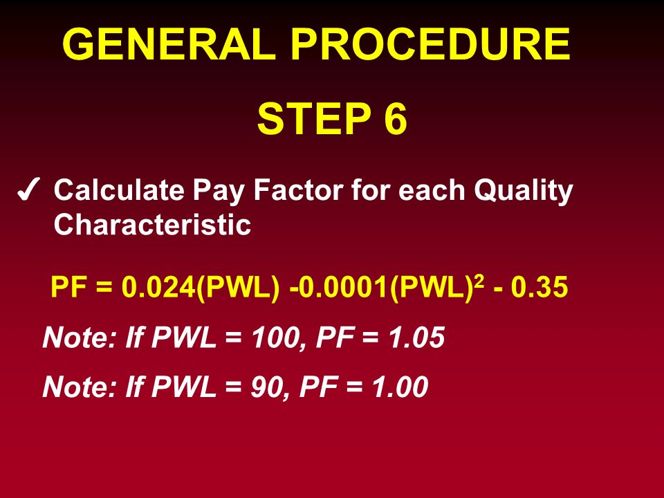 GENERAL PROCEDURE STEP 6 Calculate Pay Factor for each Quality PF = 0.024(PWL) -0.0001(PWL) 2 - 0.35 Note: If PWL = 100, PF = 1.05 Note: If PWL = 90,