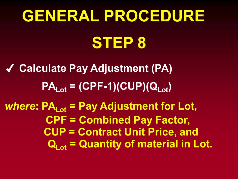GENERAL PROCEDURE STEP 8 Calculate Pay Adjustment (PA) PA Lot = (CPF-1)(CUP)(Q Lot ) where: PA Lot = Pay Adjustment for Lot, CPF = Combined Pay Factor