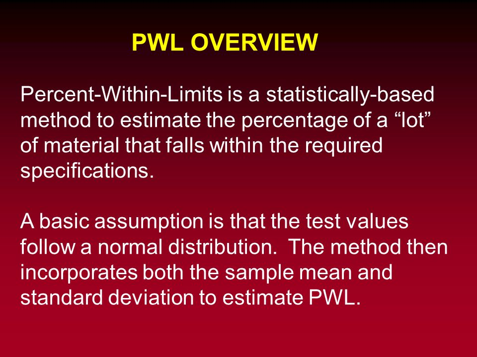 PWL OVERVIEW Percent-Within-Limits is a statistically-based method to estimate the percentage of a lot of material that falls within the required spec