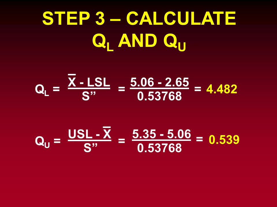 STEP 3 – CALCULATE Q L AND Q U Q U = USL - X Q L = X - LSL S = 5.06 - 2.65 0.53768 =4.482 S = = 5.35 - 5.06 0.53768 0.539