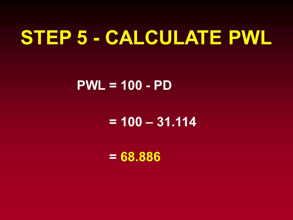 STEP 5 - CALCULATE PWL PWL = 100 - PD = 100 – 31.114 = 68.886