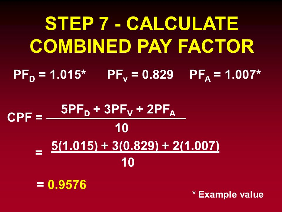 STEP 7 - CALCULATE COMBINED PAY FACTOR CPF = = 0.9576 PF D = 1.015*PF v = 0.829PF A = 1.007* 5PF D + 3PF V + 2PF A 10 = 5(1.015) + 3(0.829) + 2(1.007)