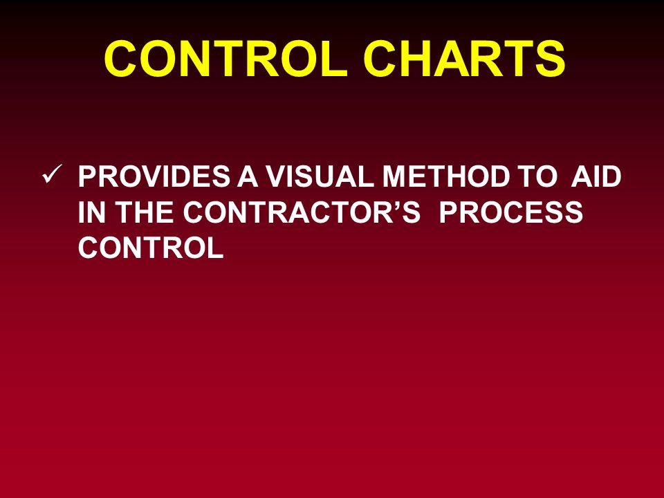CONTROL CHARTS PROVIDES A VISUAL METHOD TO AID IN THE CONTRACTORS PROCESS CONTROL