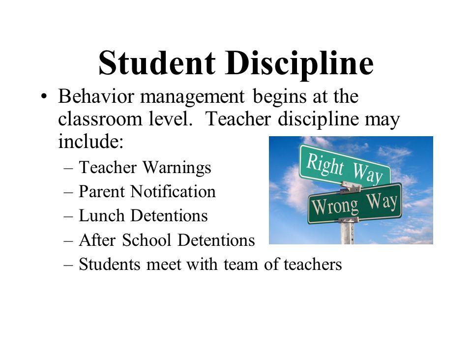 Student Discipline Behavior management begins at the classroom level. Teacher discipline may include: –Teacher Warnings –Parent Notification –Lunch De