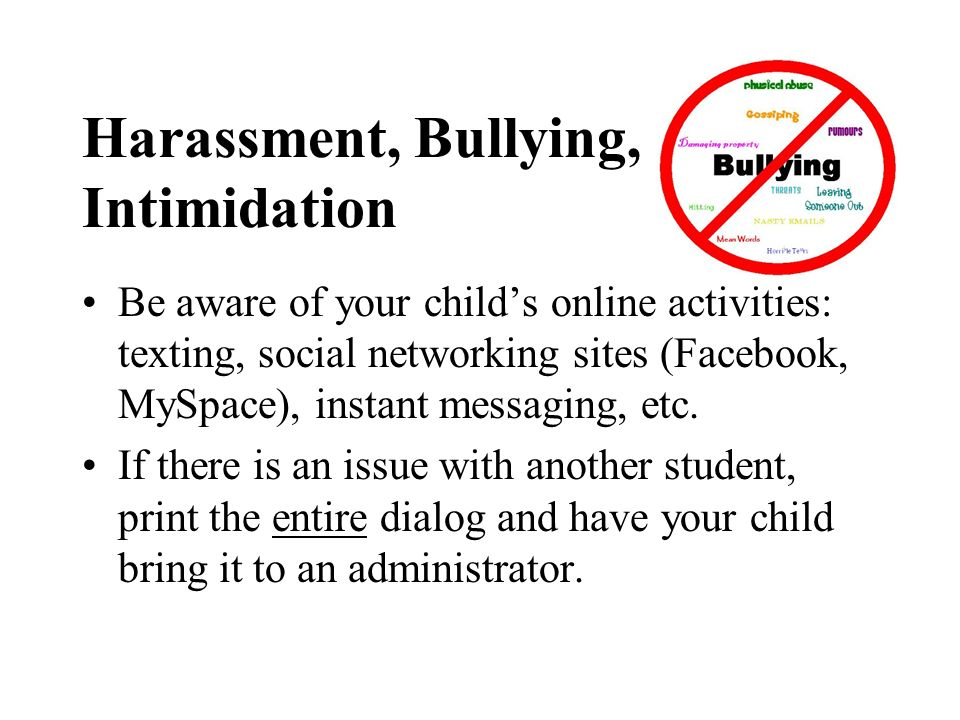 Harassment, Bullying, Intimidation Be aware of your childs online activities: texting, social networking sites (Facebook, MySpace), instant messaging,