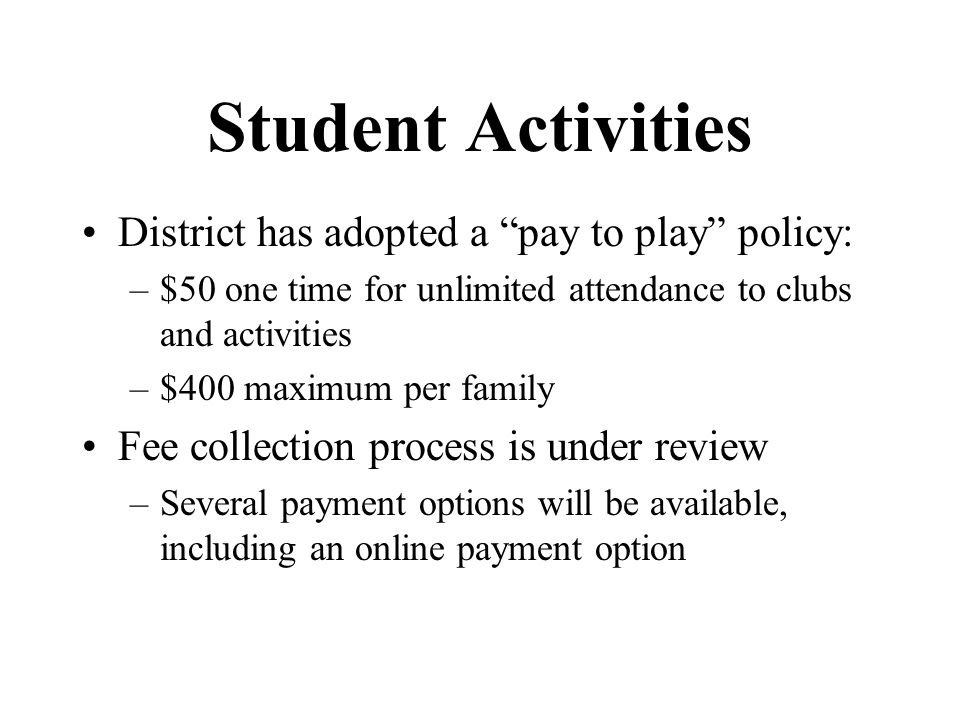 Student Activities District has adopted a pay to play policy: –$50 one time for unlimited attendance to clubs and activities –$400 maximum per family