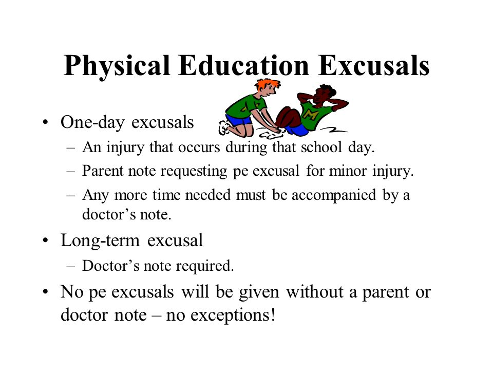 Physical Education Excusals One-day excusals –An injury that occurs during that school day. –Parent note requesting pe excusal for minor injury. –Any