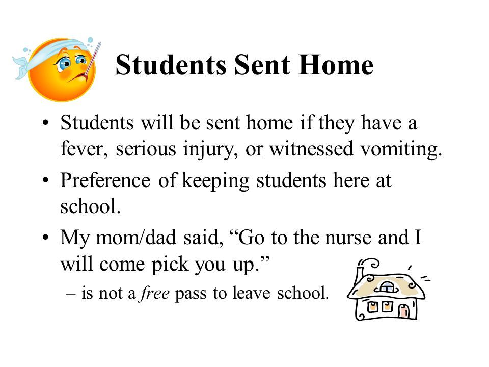 Students Sent Home Students will be sent home if they have a fever, serious injury, or witnessed vomiting. Preference of keeping students here at scho