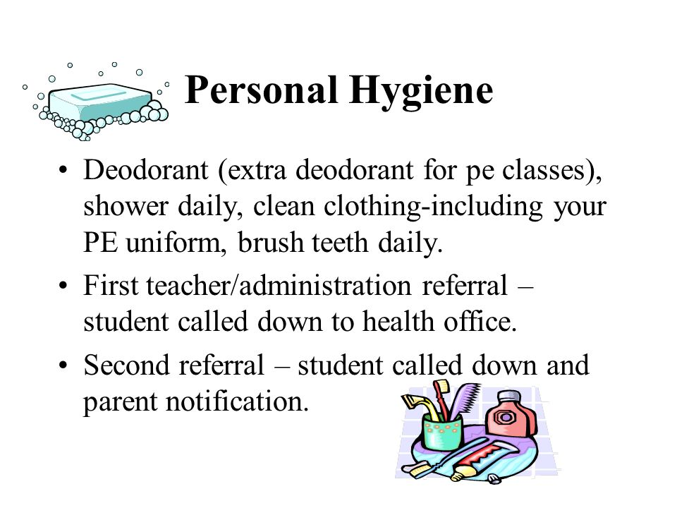 Personal Hygiene Deodorant (extra deodorant for pe classes), shower daily, clean clothing-including your PE uniform, brush teeth daily. First teacher/