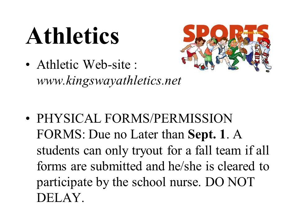 Athletics Athletic Web-site : www.kingswayathletics.net PHYSICAL FORMS/PERMISSION FORMS: Due no Later than Sept. 1. A students can only tryout for a f