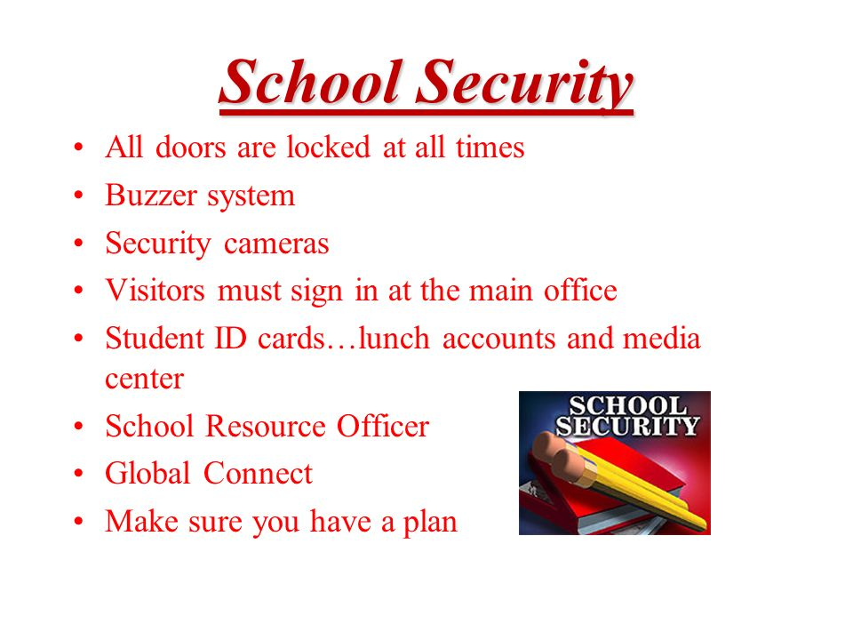 School Security All doors are locked at all times Buzzer system Security cameras Visitors must sign in at the main office Student ID cards…lunch accou