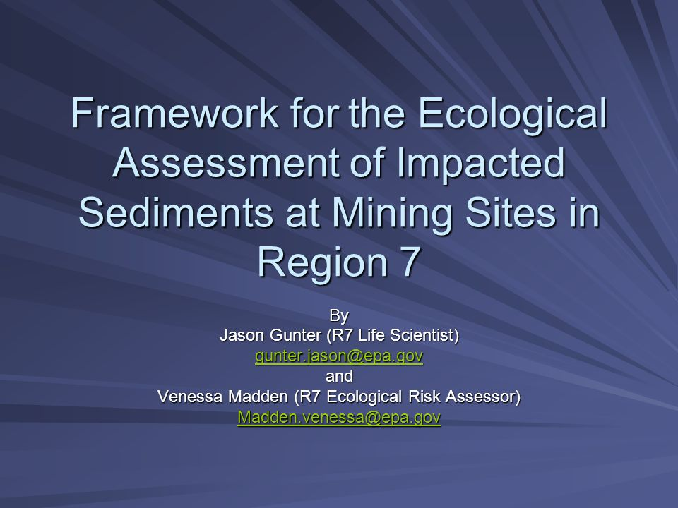 Framework for the Ecological Assessment of Impacted Sediments at Mining Sites in Region 7 By Jason Gunter (R7 Life Scientist) gunter.jason@epa.gov and