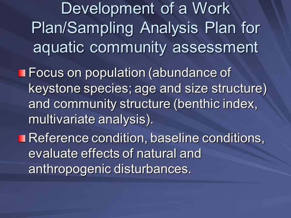 Development of a Work Plan/Sampling Analysis Plan for aquatic community assessment Focus on population (abundance of keystone species; age and size structure) and community structure (benthic index, multivariate analysis).