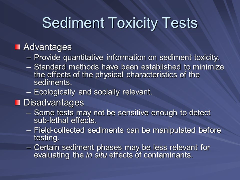 Sediment Toxicity Tests Advantages –Provide quantitative information on sediment toxicity.
