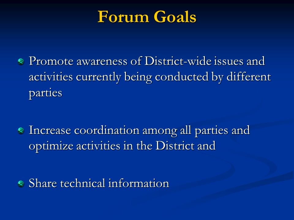 Forum Goals Promote awareness of District-wide issues and activities currently being conducted by different parties Increase coordination among all parties and optimize activities in the District and Share technical information