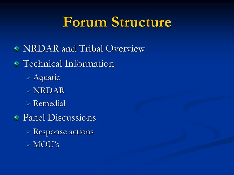 Forum Structure NRDAR and Tribal Overview Technical Information Aquatic Aquatic NRDAR NRDAR Remedial Remedial Panel Discussions Response actions Response actions MOUs MOUs