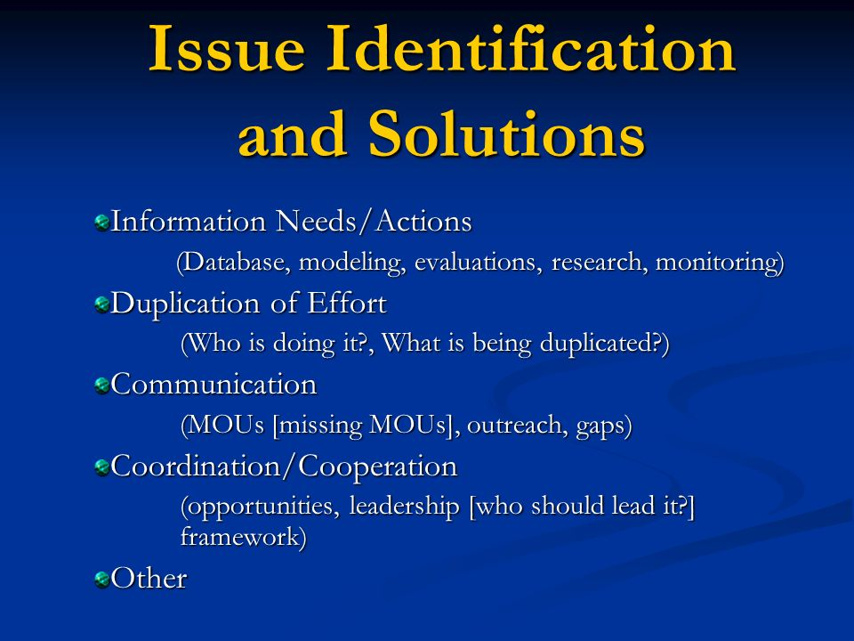 Issue Identification and Solutions Information Needs/Actions (Database, modeling, evaluations, research, monitoring) (Database, modeling, evaluations, research, monitoring) Duplication of Effort (Who is doing it , What is being duplicated ) Communication (MOUs [missing MOUs], outreach, gaps) (MOUs [missing MOUs], outreach, gaps)Coordination/Cooperation (opportunities, leadership [who should lead it ] framework) Other