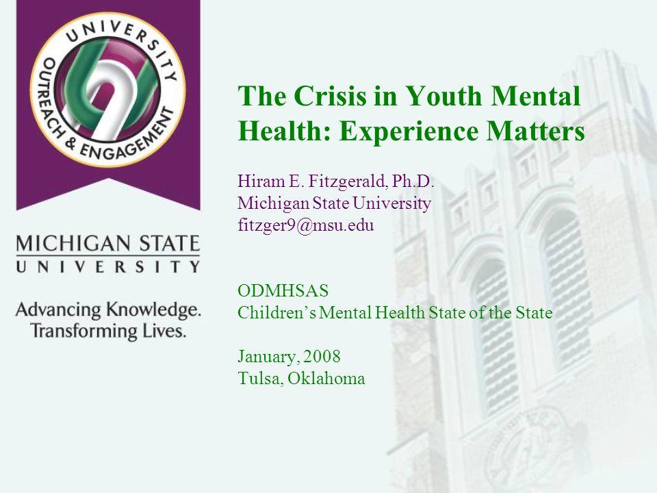 The Crisis in Youth Mental Health: Experience Matters Hiram E. Fitzgerald, Ph.D. Michigan State University fitzger9@msu.edu ODMHSAS Childrens Mental H