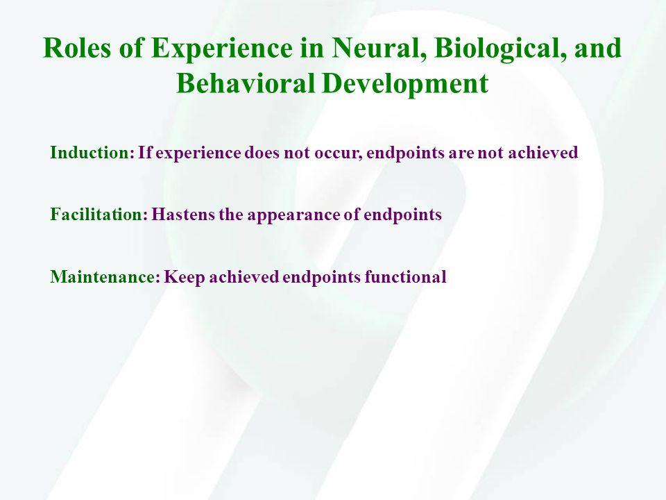 Roles of Experience in Neural, Biological, and Behavioral Development Induction: If experience does not occur, endpoints are not achieved Facilitation
