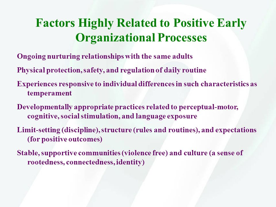 Factors Highly Related to Positive Early Organizational Processes Ongoing nurturing relationships with the same adults Physical protection, safety, an