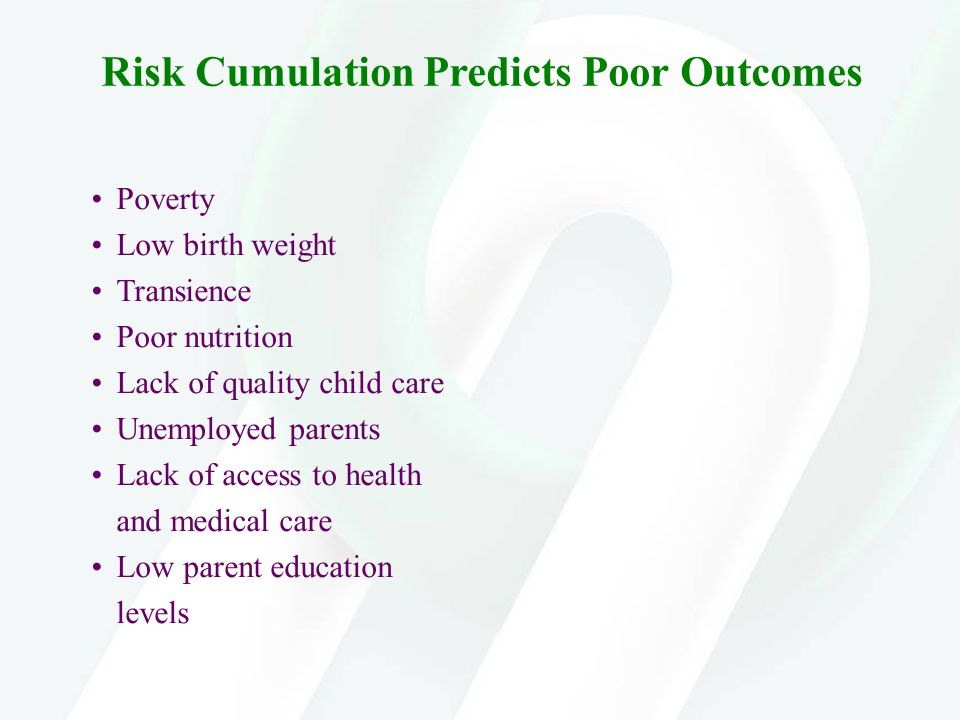 Risk Cumulation Predicts Poor Outcomes Poverty Low birth weight Transience Poor nutrition Lack of quality child care Unemployed parents Lack of access