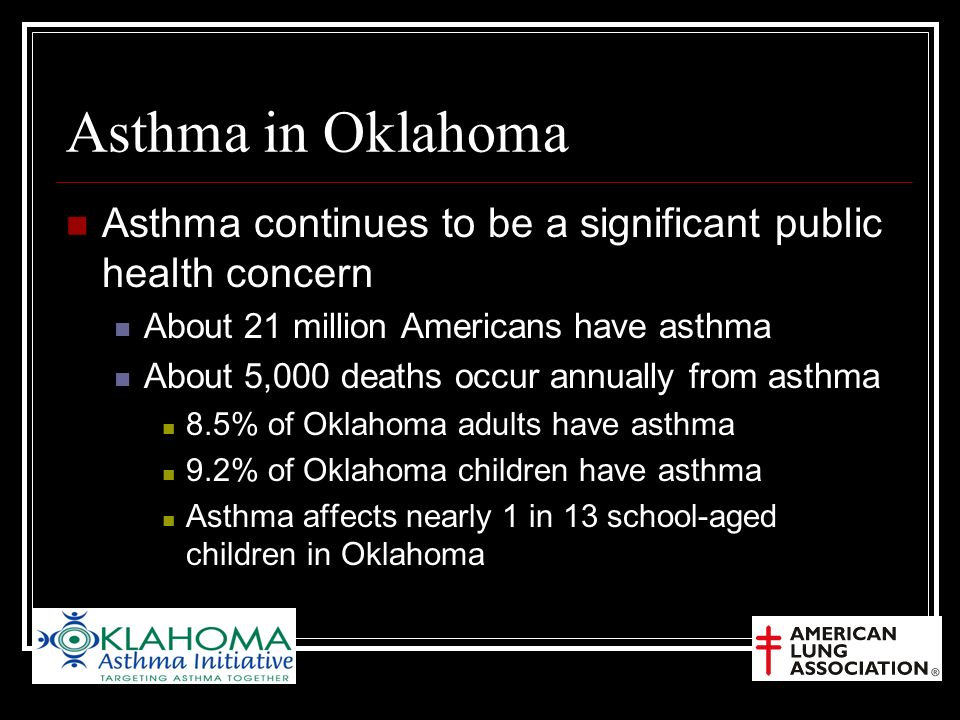 Asthma in Oklahoma Asthma continues to be a significant public health concern About 21 million Americans have asthma About 5,000 deaths occur annually from asthma 8.5% of Oklahoma adults have asthma 9.2% of Oklahoma children have asthma Asthma affects nearly 1 in 13 school-aged children in Oklahoma