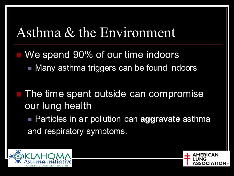 Asthma & the Environment We spend 90% of our time indoors Many asthma triggers can be found indoors The time spent outside can compromise our lung health Particles in air pollution can aggravate asthma and respiratory symptoms.