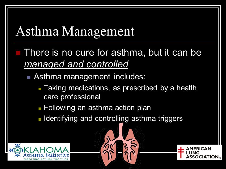 Asthma Management There is no cure for asthma, but it can be managed and controlled Asthma management includes: Taking medications, as prescribed by a health care professional Following an asthma action plan Identifying and controlling asthma triggers