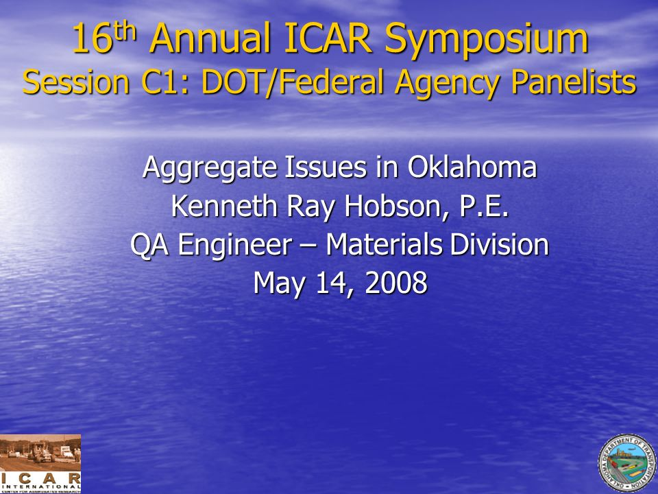 16 th Annual ICAR Symposium Session C1: DOT/Federal Agency Panelists Aggregate Issues in Oklahoma Kenneth Ray Hobson, P.E. QA Engineer – Materials Div