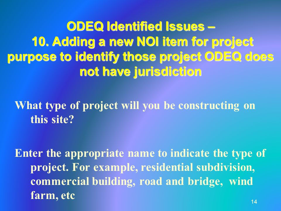 ODEQ Identified Issues – 10. Adding a new NOI item for project purpose to identify those project ODEQ does not have jurisdiction 14 What type of proje