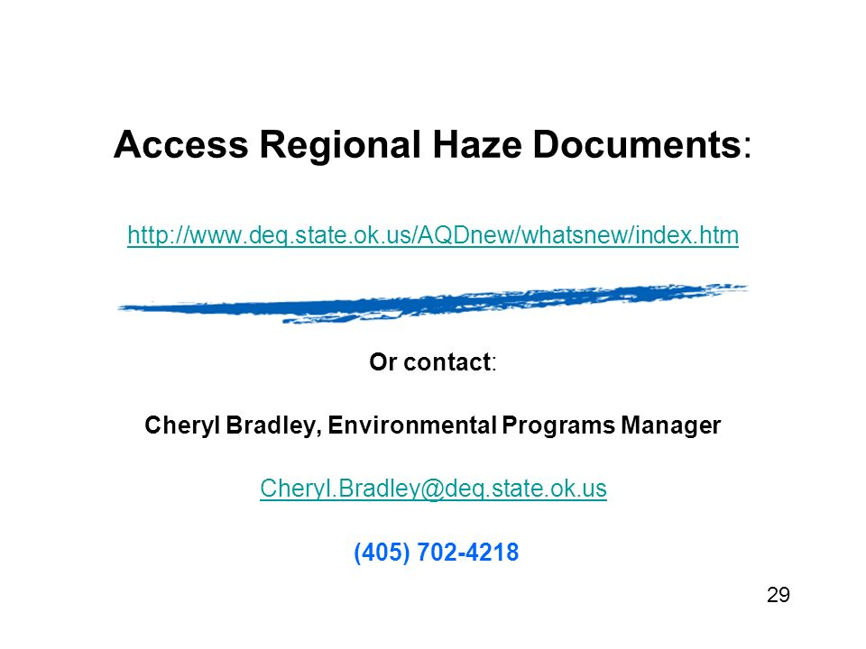 Access Regional Haze Documents: http://www.deq.state.ok.us/AQDnew/whatsnew/index.htm Or contact: Cheryl Bradley, Environmental Programs Manager Cheryl.Bradley@deq.state.ok.us (405) 702-4218 29