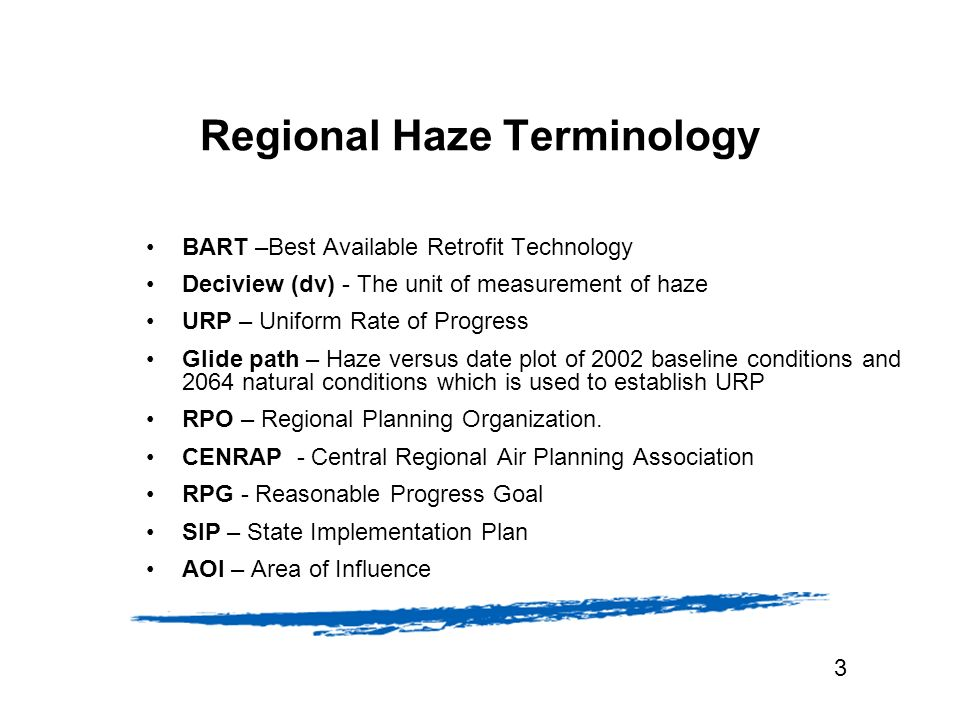 Regional Haze Terminology BART –Best Available Retrofit Technology Deciview (dv) - The unit of measurement of haze URP – Uniform Rate of Progress Glide path – Haze versus date plot of 2002 baseline conditions and 2064 natural conditions which is used to establish URP RPO – Regional Planning Organization.