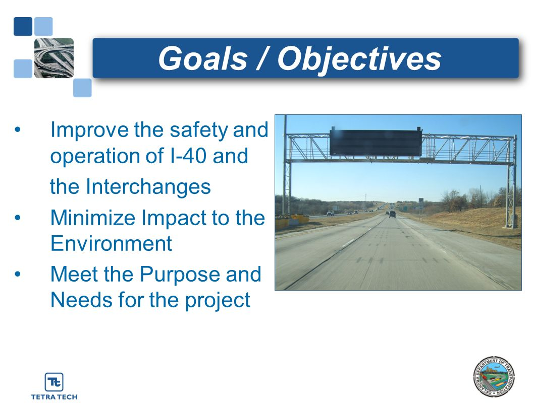 Goals / Objectives Improve the safety and operation of I-40 and the Interchanges Minimize Impact to the Environment Meet the Purpose and Needs for the