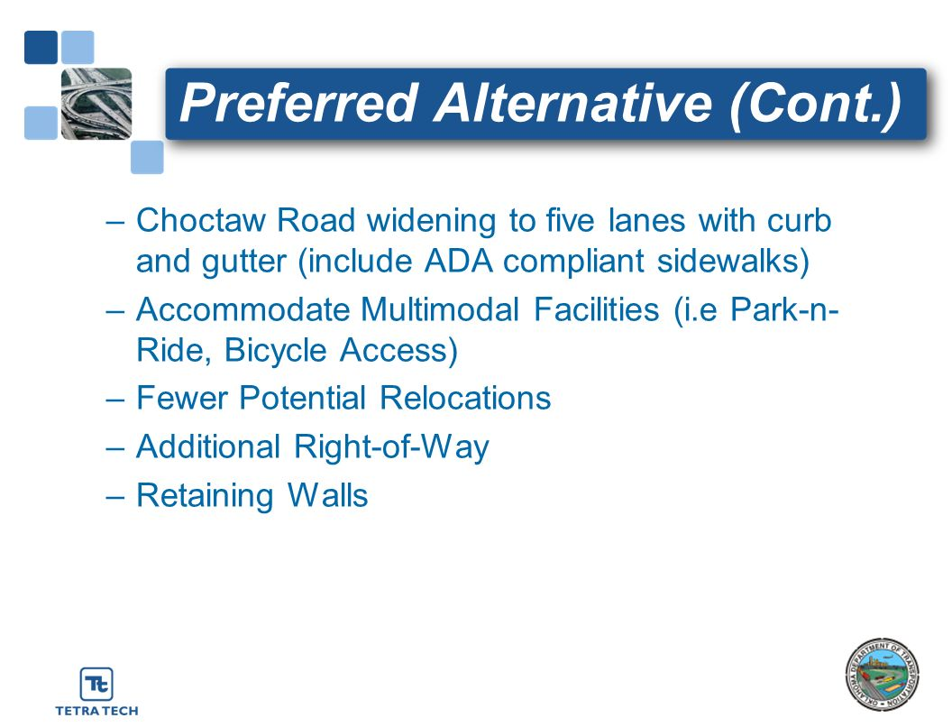 Preferred Alternative (Cont.) –Choctaw Road widening to five lanes with curb and gutter (include ADA compliant sidewalks) –Accommodate Multimodal Faci
