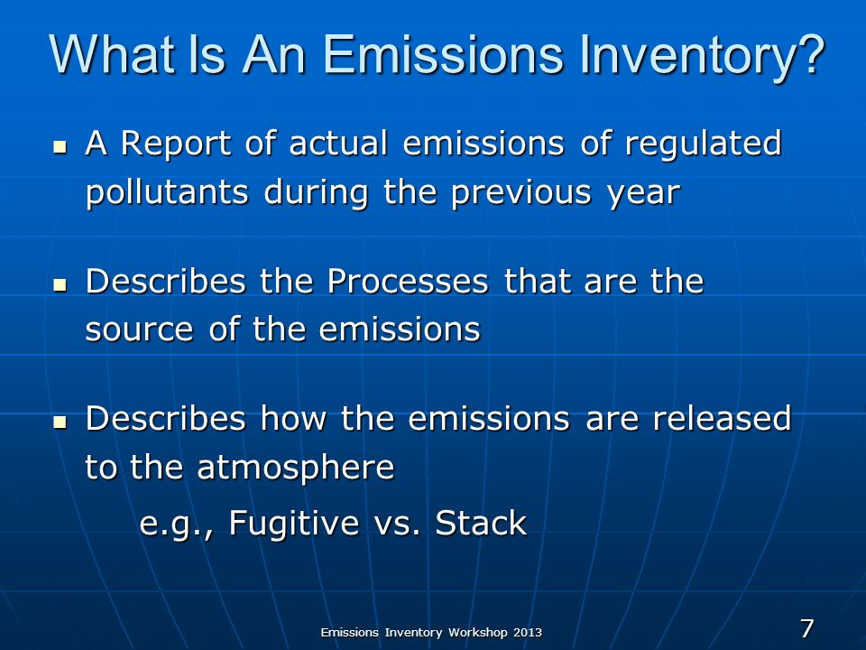 Emissions Inventory Workshop 2013 7 What Is An Emissions Inventory? A Report of actual emissions of regulated pollutants during the previous year A Re