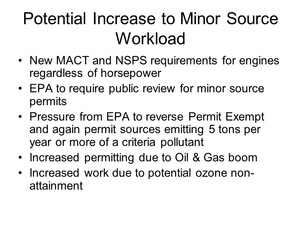 Potential Increase to Minor Source Workload New MACT and NSPS requirements for engines regardless of horsepower EPA to require public review for minor source permits Pressure from EPA to reverse Permit Exempt and again permit sources emitting 5 tons per year or more of a criteria pollutant Increased permitting due to Oil & Gas boom Increased work due to potential ozone non- attainment