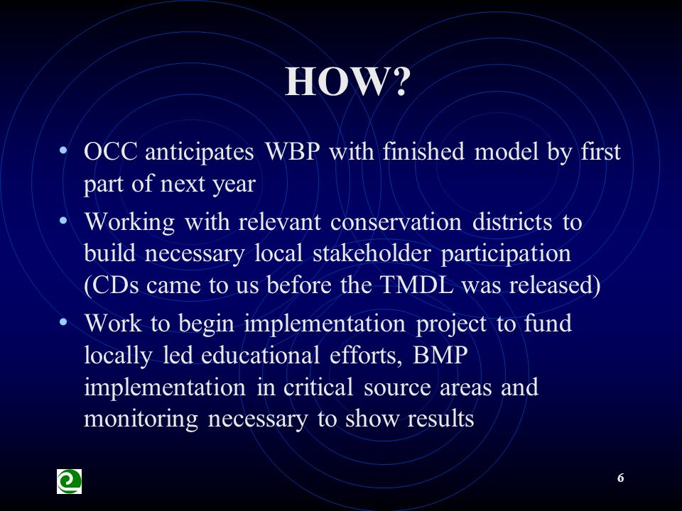 6 OCC anticipates WBP with finished model by first part of next year Working with relevant conservation districts to build necessary local stakeholder participation (CDs came to us before the TMDL was released) Work to begin implementation project to fund locally led educational efforts, BMP implementation in critical source areas and monitoring necessary to show results HOW